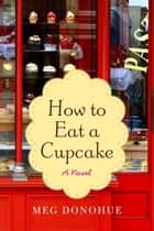 How to Eat a Cupcake ebook by Meg Donohue