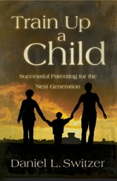 Train Up a Child - Successful Parenting for the Next Generation ebook by Daniel L. Switzer, Ed. D.