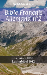 Bible Français Allemand n°2 - La Sainte 1887 - Lutherbibel 1912 ebook by TruthBeTold Ministry, Joern Andre Halseth, Jean Frederic Ostervald