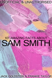 101 Amazing Facts about Sam Smith ebook by Jack Goldstein