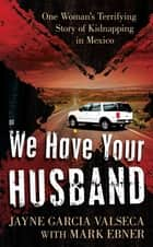 We Have Your Husband - One Woman's Terrifying Story of a Kidnapping in Mexico ebook by Jayne Garcia Valseca, Mark Ebner