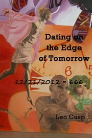 Dating on the Edge of Tomorrow - (12/21/2012=666) ebook by Leo Cusp