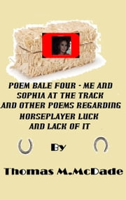 Poem Bale Four Me and Sophia at the Track and Other Poems Regarding Horseplayer Luck and Lack of It ebook by Thomas M. McDade