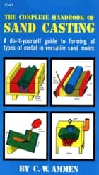 The Complete Handbook of Sand Casting ebook by