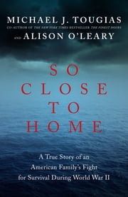 So Close to Home: A True Story of an American Family's Fight for Survival During World War II ebook by Michael J. Tougias, Alison O'Leary