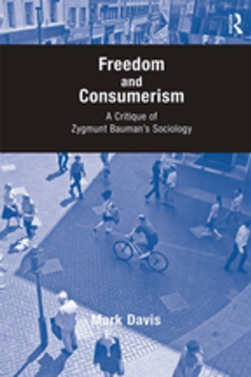 Freedom and Consumerism - A Critique of Zygmunt Bauman's Sociology ebook by Mark Davis