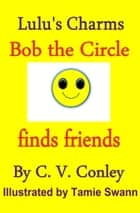 Bob, the Circle Finds Friends ebook by C.V. Conley