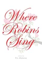 Where Robins Sing ebook by R. L. Malone
