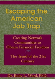 Escaping the American Job Trap - Creating Network Communities to Obtain Financial Freedom - The Trend of the 21st Century ebook by Ruby L. Ward, Ph.D.