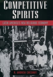 Competitive Spirits: Latin Americas New Religious Economy ebook by R. Andrew Chesnut
