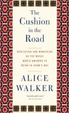 The Cushion in the Road - Meditation and Wandering as the Whole World Awakens to Being in Harm's Way ebook by Alice Walker