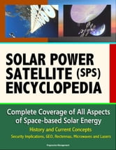 Solar Power Satellite (SPS) Encyclopedia: Complete Coverage of All Aspects  of Space-based Solar Energy, History and Current Concepts, Security