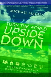 Turn the World Upside Down: Discipling the Nations with the Seven Mountain Strategy ebook by Michael Maiden