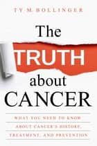 The Truth about Cancer - What You Need to Know about Cancer's History, Treatment, and Prevention ebook by Ty M. Bollinger