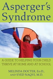 Asperger's Syndrome: A Guide to Helping Your Child Thrive at Home and at School ebook by Docter Ed D., Melinda