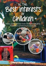 In the Best Interests of Children - History of the Christian Early Childhood Education Association of Aotearoa Incorporated ebook by Cheryl Faye Greenfield