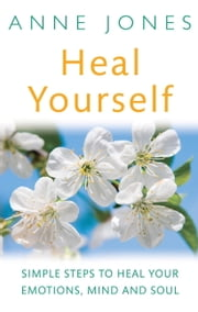 Heal Yourself - Simple Steps to Heal Your Emotions, Mind and Soul ebook by Anne Jones