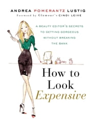 How to Look Expensive - A Beauty Editor's Secrets to Getting Gorgeous without Breaking the Bank ebook by Andrea Pomerantz Lustig