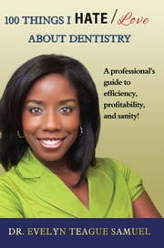 100 Things I HATE/Love about Dentistry - A professionals guide to efficiency, profitability, and sanity! ebook by Dr. Evelyn Teague Samuel