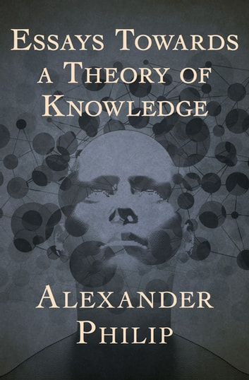 Essays Towards a Theory of Knowledge eBook by Alexander Philip