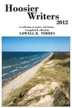 Hoosier Writers 2012 - A Collection of Poetry and Fiction ebook by Lowell R. Torres
