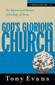 God's Glorious Church - The Mystery and Mission of the Body of Christ ebook by Tony Evans