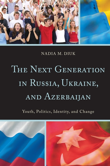 The Next Generation in Russia, Ukraine, and Azerbaijan - Youth, Politics, Identity, and Change ebook by Nadia M. Diuk