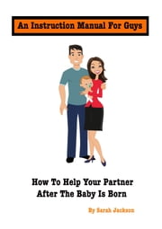 An Instruction Manual for Guys: How to Help Your Partner After the Baby Is Born ebook by Sarah Jackson