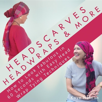 Headscarves, Head Wraps & More - How to Look Fabulous in 60 Seconds with Easy Head Wrap Tying Techniques ebook by Kaye Nutman,Nutman E. Alexandre