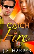 Catch Fire - (Part 1 - Burning Hearts Series) ebook by J.S. Harper