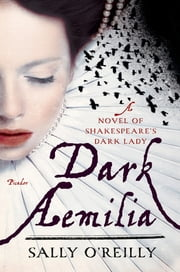 Dark Aemilia - A Novel of Shakespeare's Dark Lady ebook by Sally O'Reilly