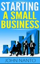Starting A Small Business ebook by John Nanto