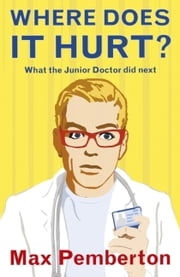 Where Does It Hurt? - What the Junior Doctor Did Next ebook by Max Pemberton