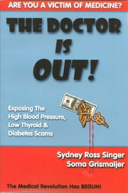 The Doctor Is Out! - Exposing the High Blood Pressure, Low Thyroid, and Diabetes Scams ebook by Sydney Ross Singer,Soma Grismaijer