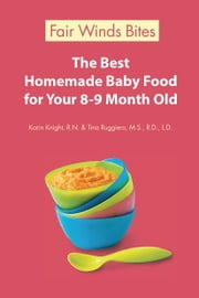 The Best Homemade Baby Food For Your 8-9 Month Old ebook by Karin Knight, R.N.,Tina Ruggiero, M.S., R.D., L.D.