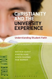 Christianity and the University Experience - Understanding Student Faith ebook by Dr Mathew Guest,Dr Kristin Aune,Dr Sonya Sharma,Dr Warner