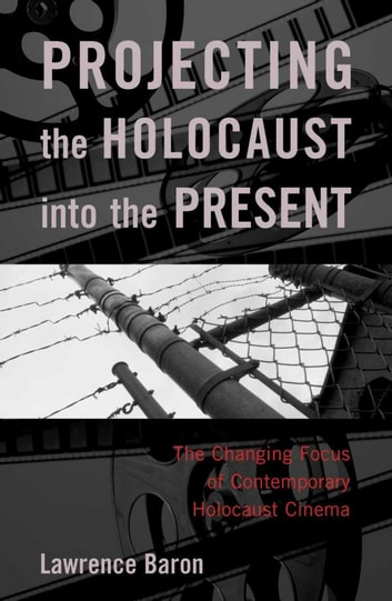 Projecting the Holocaust into the Present - The Changing Focus of Contemporary Holocaust Cinema ebook by Lawrence Baron