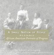 A Small Nation of People - W. E. B. Du Bois and African American Portraits of Progress ebook by David Levering Lewis,Deborah Willis