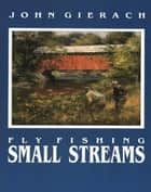 Fly Fishing Small Streams ebook by John Gierach