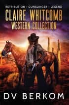 Claire Whitcomb Western Collection - Retribution, Gunslinger, Legend ebook by