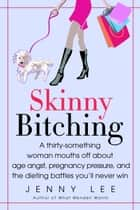 Skinny Bitching - A thirty-something woman mouths off about age angst, pregnancy pressure, and the dieting battles you'll never win ebook by Jenny Lee