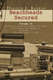 Beachheads Secured Volume II - The history of patrol torpedo (PT) boats, their bases, and tenders of World War II June 1939–August 31, 1945 ebook by Harold L. Barbin