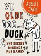 The Old Dog and Duck - The Secret Meanings of Pub Names ebook by Albert Jack