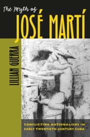 The Myth of José Martí - Conflicting Nationalisms in Early Twentieth-Century Cuba ebook by Lillian Guerra