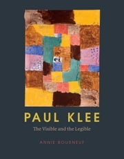 Paul Klee - The Visible and the Legible ebook by Annie Bourneuf