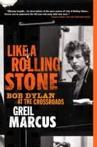 Like a Rolling Stone - Bob Dylan at the Crossroads ebook by Greil Marcus