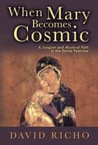When Mary Becomes Cosmic - A Jungian and Mystical Path to the Divine Feminine ebook by David Richo