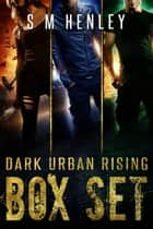 Dark Urban Rising - The Complete Box Set ebook by S M Henley