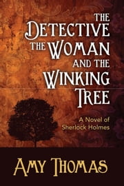 The Detective, The Woman and the Winking Tree - A Novel of Sherlock Holmes ebook by Amy Thomas