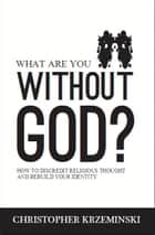 What Are You Without God? ebook by Christopher Krzeminski